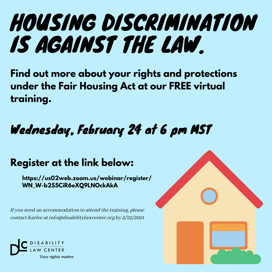 A blue square with a small house in the right corner. Text reads: Housing discrimination is against the law. Find out more about your rights and protections under the Fair Housing Act at our FREE virtual training. Wednesday, February 24 at 6 pm MST. Register at the link below: https://us02web.zoom.us/.../341.../WN_W-b2S5CiR6eXQ9LNOckAkA  You can find out more about the Fair Housing Act, fair housing history, and your rights at our FREE virtual training. If you need an accommodation to attend the training, please contact Karlee at info@disabilitylawcenter.org by 2/22/2021.